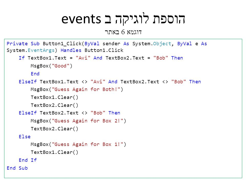 הוספת לוגיקה ב events דוגמא 6 באתר Private Sub Button1_Click(ByVal sender As System.Object, ByVal e As System.EventArgs) Handles Button1.Click If TextBox1.Text = Avi And TextBox2.Text = Bob Then MsgBox( Good ) End ElseIf TextBox1.Text <> Avi And TextBox2.Text <> Bob Then MsgBox( Guess Again for Both! ) TextBox1.Clear() TextBox2.Clear() ElseIf TextBox2.Text <> Bob Then MsgBox( Guess Again for Box 2! ) TextBox2.Clear() Else MsgBox( Guess Again for Box 1! ) TextBox1.Clear() End If End Sub