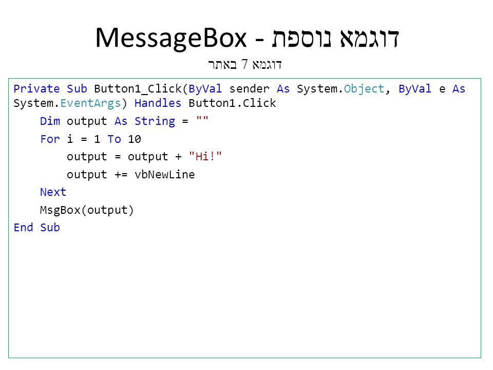 דוגמא נוספת - MessageBox דוגמא 7 באתר Private Sub Button1_Click(ByVal sender As System.Object, ByVal e As System.EventArgs) Handles Button1.Click Dim output As String = For i = 1 To 10 output = output + Hi! output += vbNewLine Next MsgBox(output) End Sub