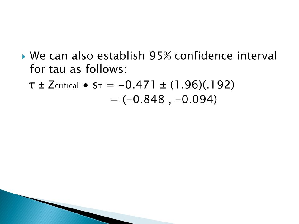  We can also establish 95% confidence interval for tau as follows: τ ± Z critical ∙ s τ = -0.471 ± (1.96)(.192) = (-0.848, -0.094)