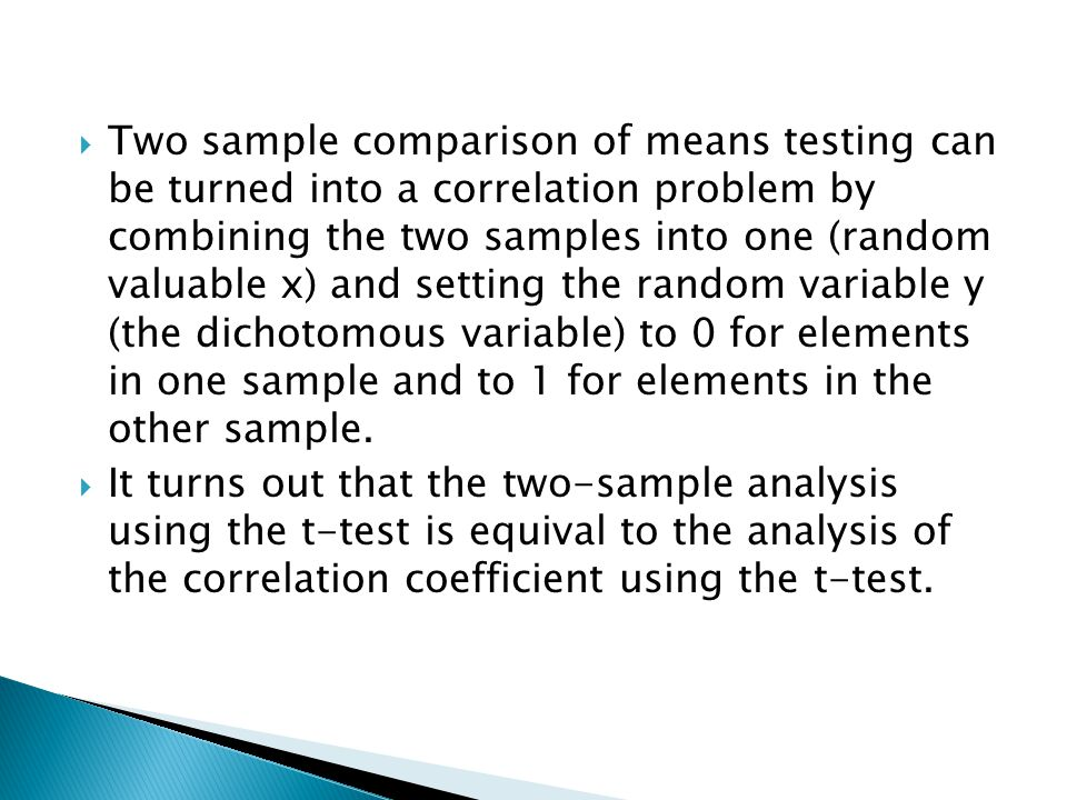  Two sample comparison of means testing can be turned into a correlation problem by combining the two samples into one (random valuable x) and setting the random variable y (the dichotomous variable) to 0 for elements in one sample and to 1 for elements in the other sample.