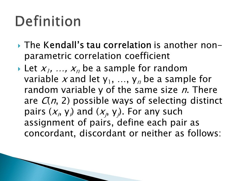  The Kendall's tau correlation is another non- parametric correlation coefficient  Let x 1, …, x n be a sample for random variable x and let y 1, …, y n be a sample for random variable y of the same size n.