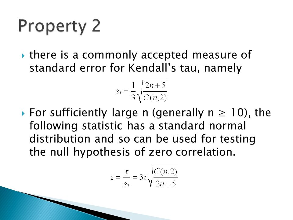  there is a commonly accepted measure of standard error for Kendall's tau, namely  For sufficiently large n (generally n ≥ 10), the following statistic has a standard normal distribution and so can be used for testing the null hypothesis of zero correlation.
