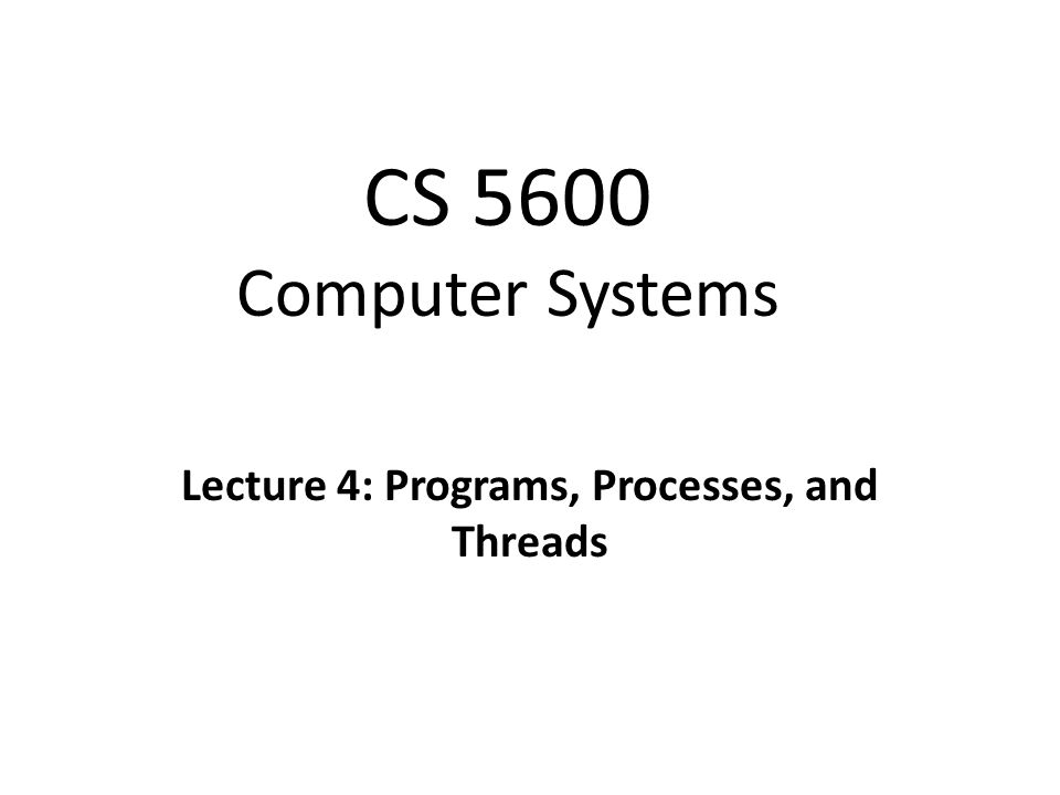 CS 5600 Computer Systems Lecture 4: Programs, Processes, and Threads