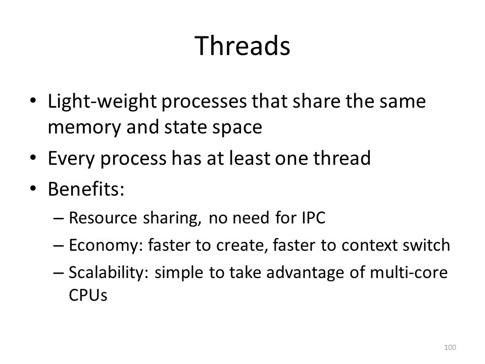 Threads Light-weight processes that share the same memory and state space Every process has at least one thread Benefits: – Resource sharing, no need for IPC – Economy: faster to create, faster to context switch – Scalability: simple to take advantage of multi-core CPUs 100