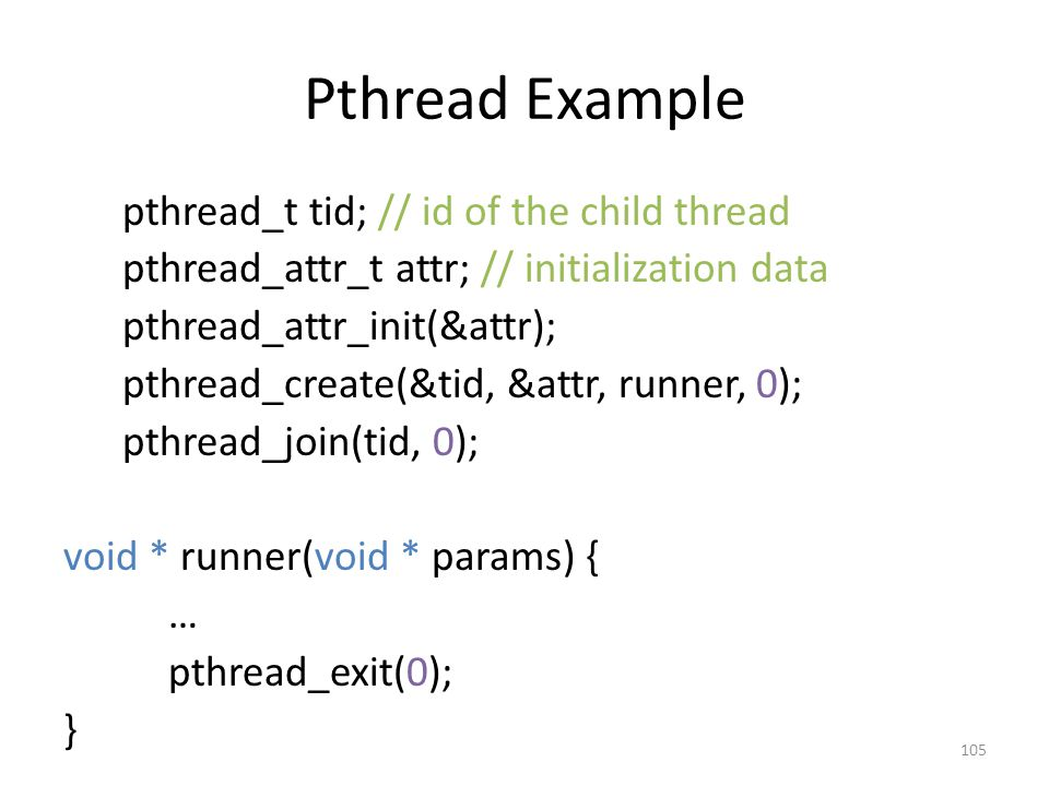 Pthread Example pthread_t tid; // id of the child thread pthread_attr_t attr; // initialization data pthread_attr_init(&attr); pthread_create(&tid, &attr, runner, 0); pthread_join(tid, 0); void * runner(void * params) { … pthread_exit(0); } 105