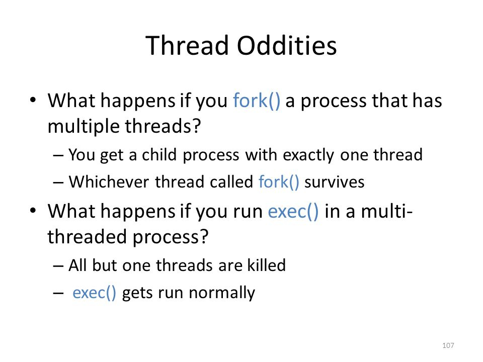 Thread Oddities What happens if you fork() a process that has multiple threads.