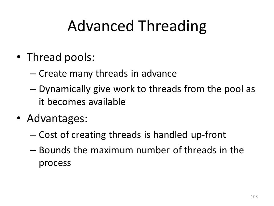 Advanced Threading Thread pools: – Create many threads in advance – Dynamically give work to threads from the pool as it becomes available Advantages: – Cost of creating threads is handled up-front – Bounds the maximum number of threads in the process 108