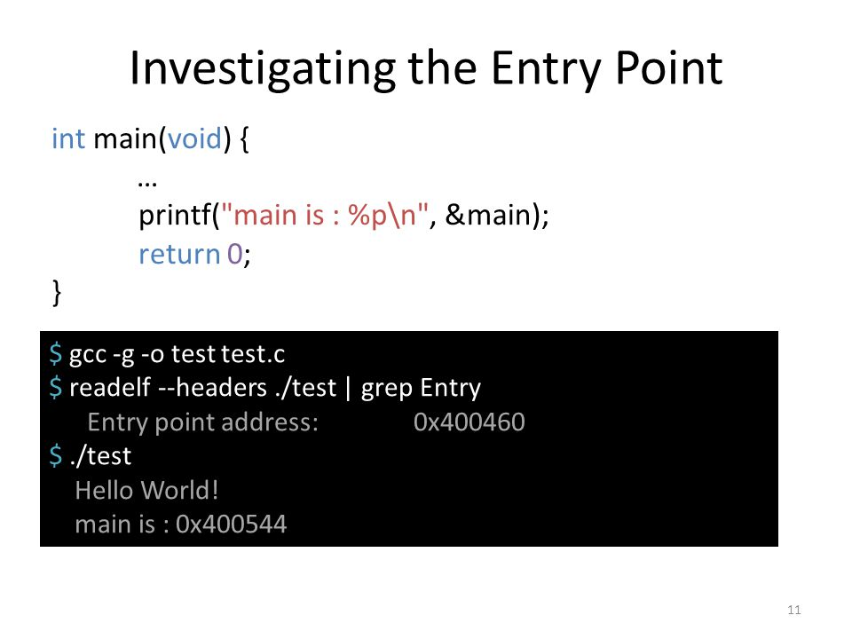 Investigating the Entry Point int main(void) { … printf( main is : %p\n , &main); return 0; } 11 $ gcc -g -o test test.c $ readelf --headers./test | grep Entry point Entry point address: 0x400460 $./test Hello World.