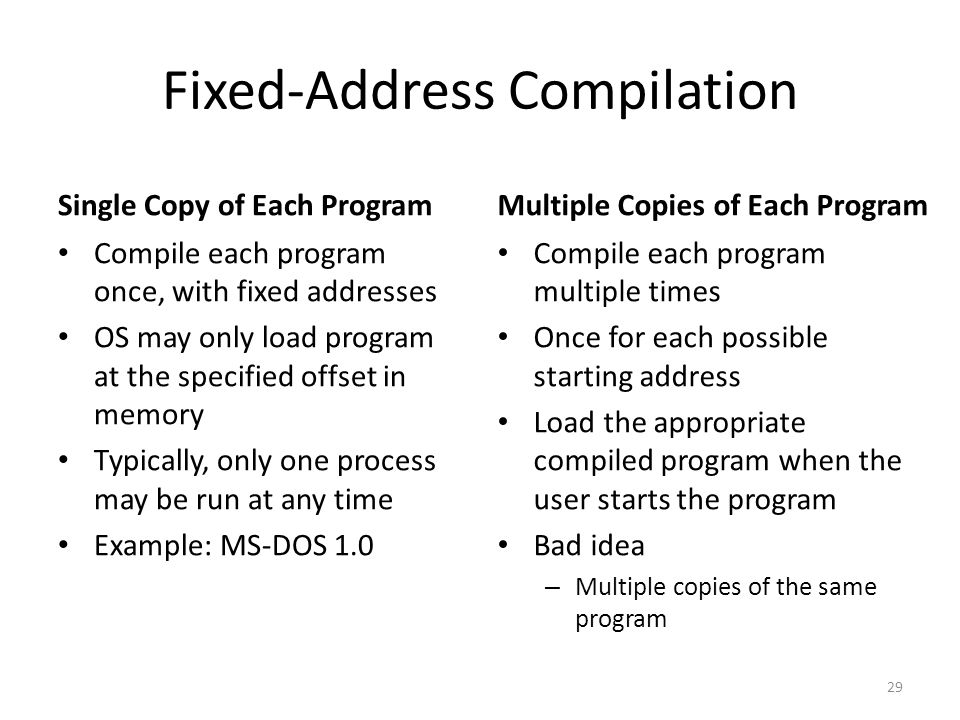 Fixed-Address Compilation Single Copy of Each Program Compile each program once, with fixed addresses OS may only load program at the specified offset in memory Typically, only one process may be run at any time Example: MS-DOS 1.0 Multiple Copies of Each Program Compile each program multiple times Once for each possible starting address Load the appropriate compiled program when the user starts the program Bad idea – Multiple copies of the same program 29