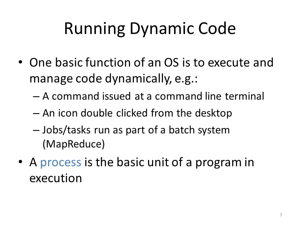 Running Dynamic Code One basic function of an OS is to execute and manage code dynamically, e.g.: – A command issued at a command line terminal – An icon double clicked from the desktop – Jobs/tasks run as part of a batch system (MapReduce) A process is the basic unit of a program in execution 3