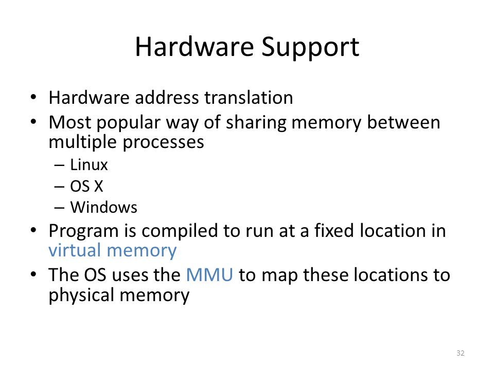 Hardware Support Hardware address translation Most popular way of sharing memory between multiple processes – Linux – OS X – Windows Program is compiled to run at a fixed location in virtual memory The OS uses the MMU to map these locations to physical memory 32