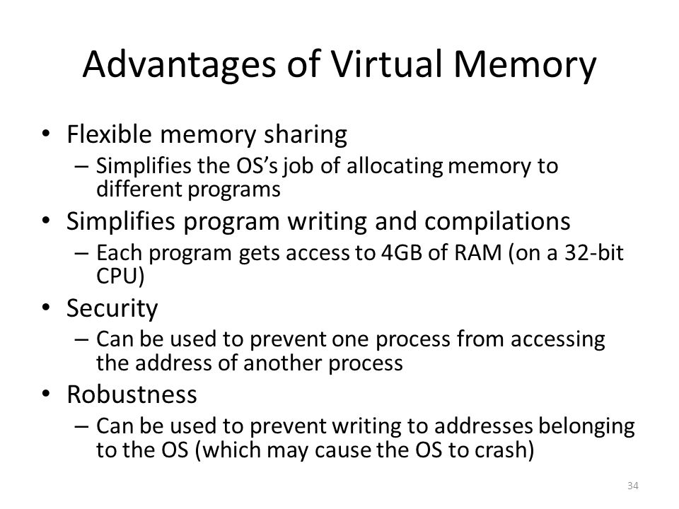 Advantages of Virtual Memory Flexible memory sharing – Simplifies the OS's job of allocating memory to different programs Simplifies program writing and compilations – Each program gets access to 4GB of RAM (on a 32-bit CPU) Security – Can be used to prevent one process from accessing the address of another process Robustness – Can be used to prevent writing to addresses belonging to the OS (which may cause the OS to crash) 34