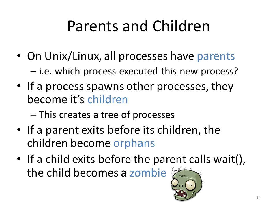 Parents and Children On Unix/Linux, all processes have parents – i.e.