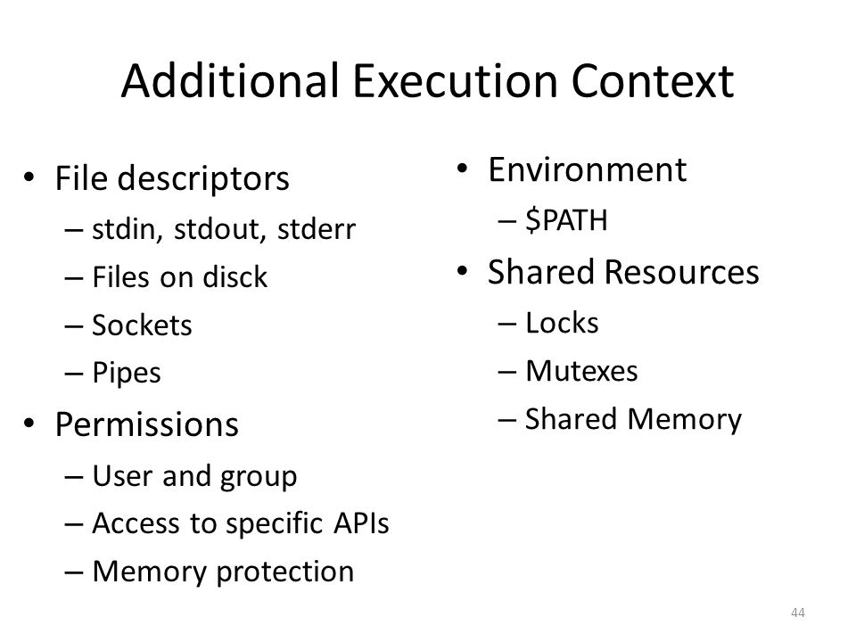 Additional Execution Context File descriptors – stdin, stdout, stderr – Files on disck – Sockets – Pipes Permissions – User and group – Access to specific APIs – Memory protection 44 Environment – $PATH Shared Resources – Locks – Mutexes – Shared Memory
