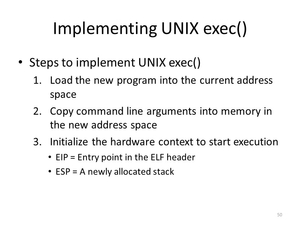 Implementing UNIX exec() Steps to implement UNIX exec() 1.Load the new program into the current address space 2.Copy command line arguments into memory in the new address space 3.Initialize the hardware context to start execution EIP = Entry point in the ELF header ESP = A newly allocated stack 50