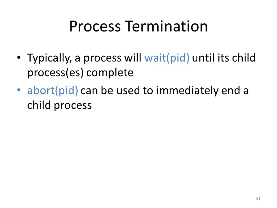 Process Termination Typically, a process will wait(pid) until its child process(es) complete abort(pid) can be used to immediately end a child process 51