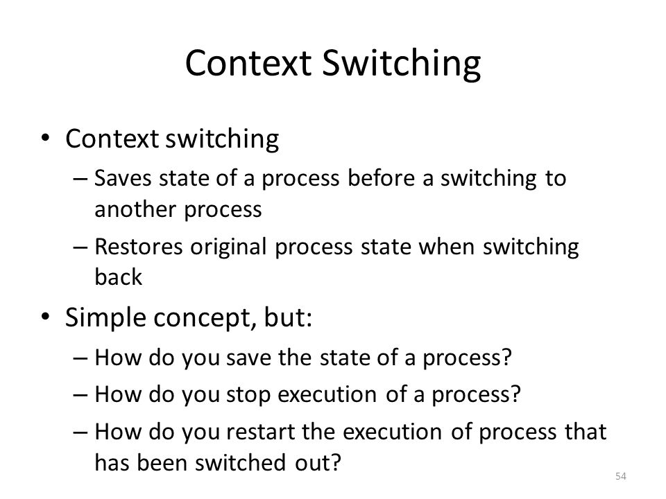 Context Switching Context switching – Saves state of a process before a switching to another process – Restores original process state when switching back Simple concept, but: – How do you save the state of a process.