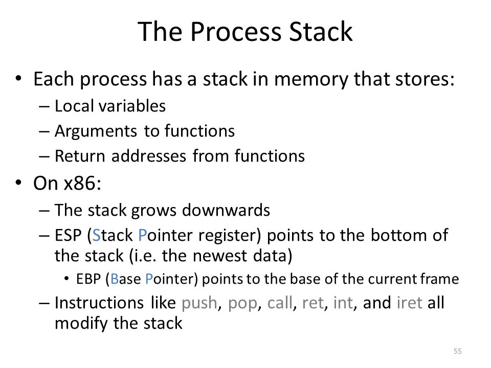 The Process Stack Each process has a stack in memory that stores: – Local variables – Arguments to functions – Return addresses from functions On x86: – The stack grows downwards – ESP (Stack Pointer register) points to the bottom of the stack (i.e.