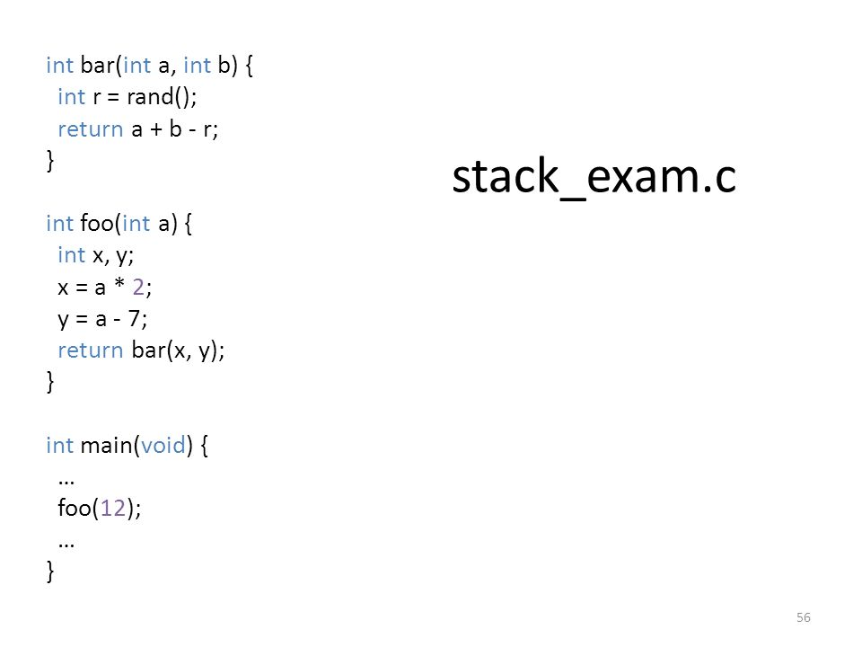 stack_exam.c int bar(int a, int b) { int r = rand(); return a + b - r; } int foo(int a) { int x, y; x = a * 2; y = a - 7; return bar(x, y); } int main(void) { … foo(12); … } 56