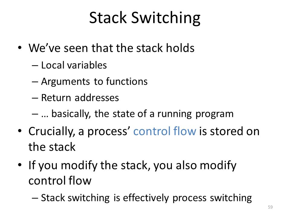 Stack Switching We've seen that the stack holds – Local variables – Arguments to functions – Return addresses – … basically, the state of a running program Crucially, a process' control flow is stored on the stack If you modify the stack, you also modify control flow – Stack switching is effectively process switching 59