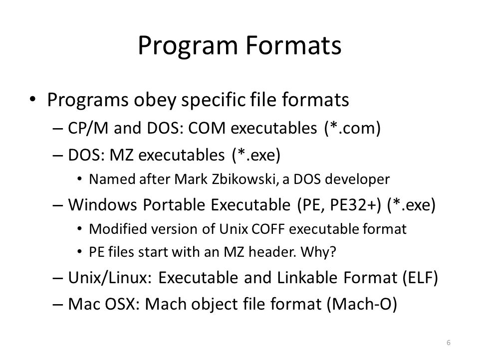 Program Formats Programs obey specific file formats – CP/M and DOS: COM executables (*.com) – DOS: MZ executables (*.exe) Named after Mark Zbikowski, a DOS developer – Windows Portable Executable (PE, PE32+) (*.exe) Modified version of Unix COFF executable format PE files start with an MZ header.