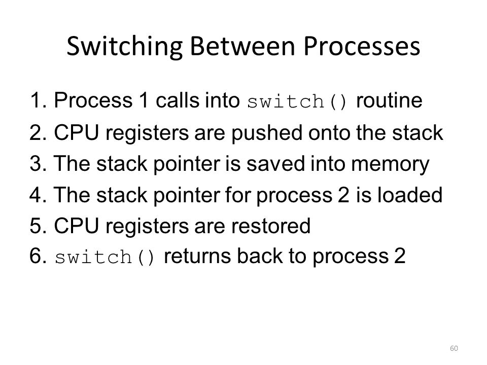 Switching Between Processes 1. Process 1 calls into switch() routine 2.