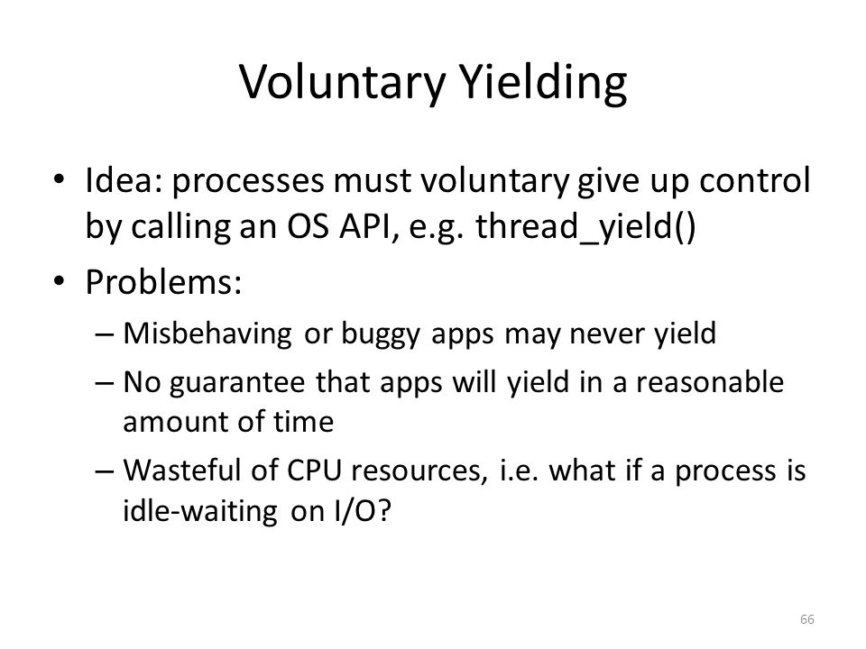 Voluntary Yielding Idea: processes must voluntary give up control by calling an OS API, e.g.