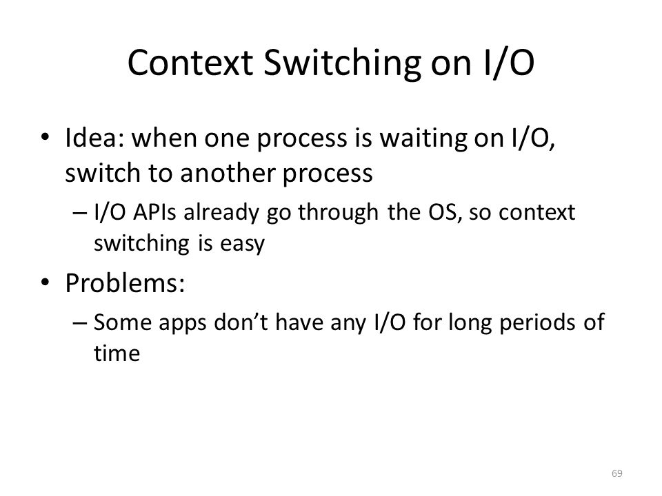 Context Switching on I/O Idea: when one process is waiting on I/O, switch to another process – I/O APIs already go through the OS, so context switching is easy Problems: – Some apps don't have any I/O for long periods of time 69
