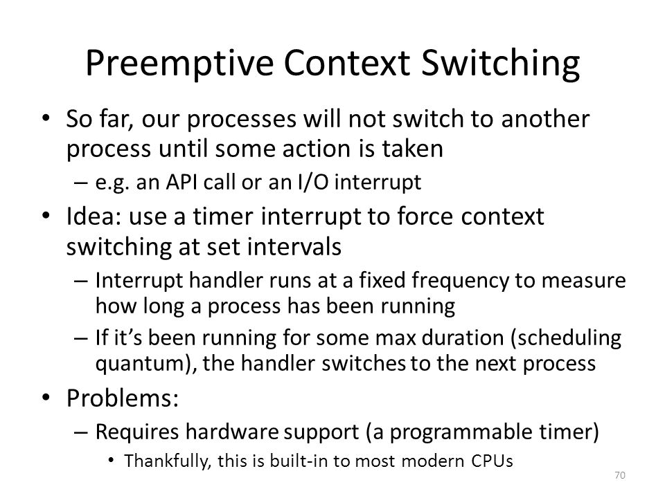 Preemptive Context Switching So far, our processes will not switch to another process until some action is taken – e.g.