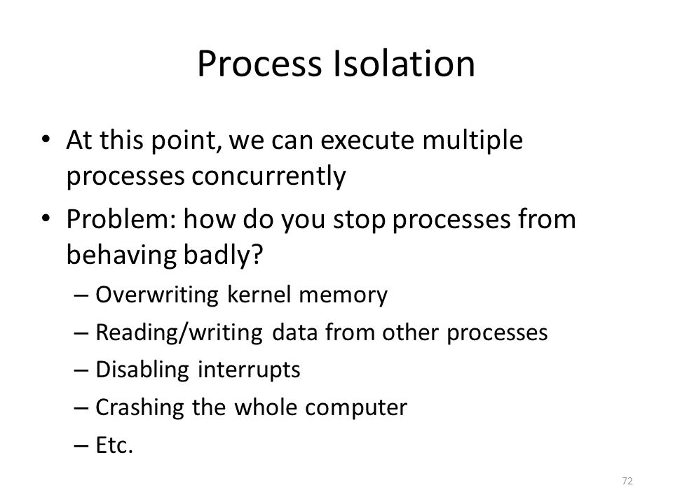Process Isolation At this point, we can execute multiple processes concurrently Problem: how do you stop processes from behaving badly.