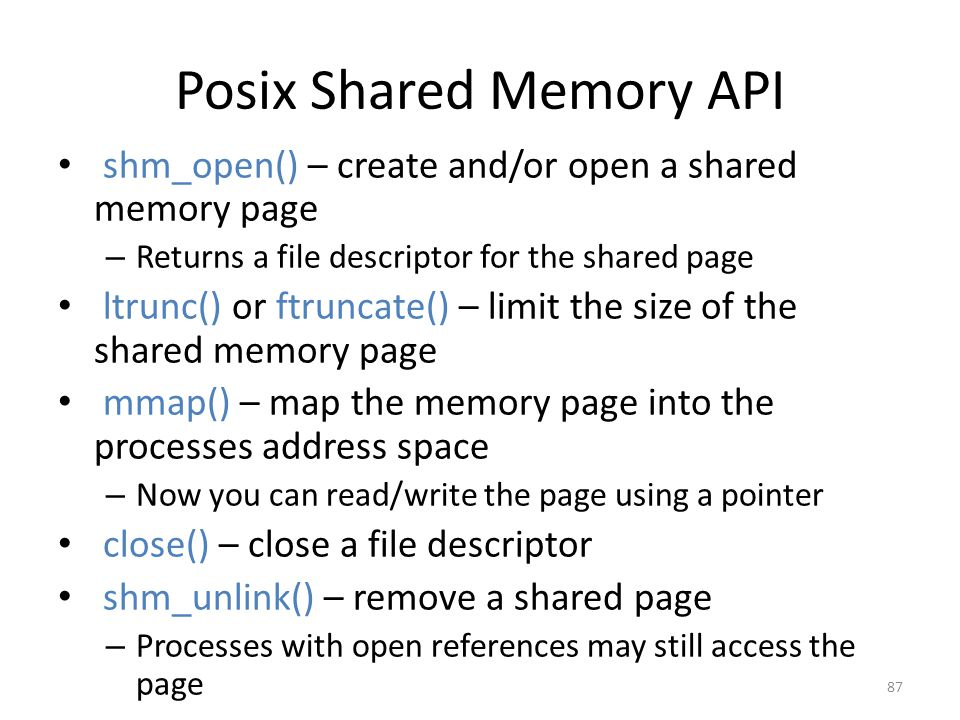 Posix Shared Memory API shm_open() – create and/or open a shared memory page – Returns a file descriptor for the shared page ltrunc() or ftruncate() – limit the size of the shared memory page mmap() – map the memory page into the processes address space – Now you can read/write the page using a pointer close() – close a file descriptor shm_unlink() – remove a shared page – Processes with open references may still access the page 87