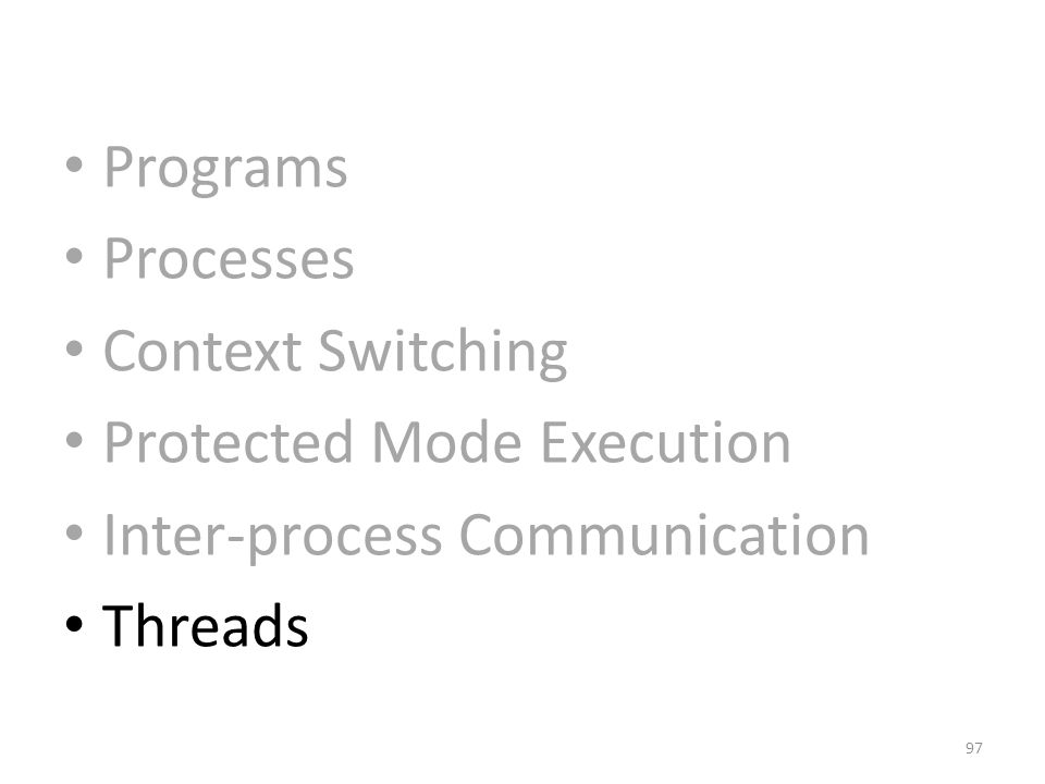 Programs Processes Context Switching Protected Mode Execution Inter-process Communication Threads 97