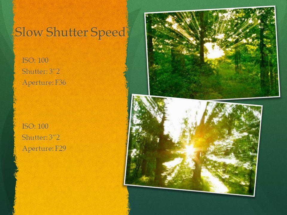 Slow Shutter Speed ISO: 100 Shutter: 3 2 Aperture: F36 ISO: 100 Shutter: 3 2 Aperture: F29