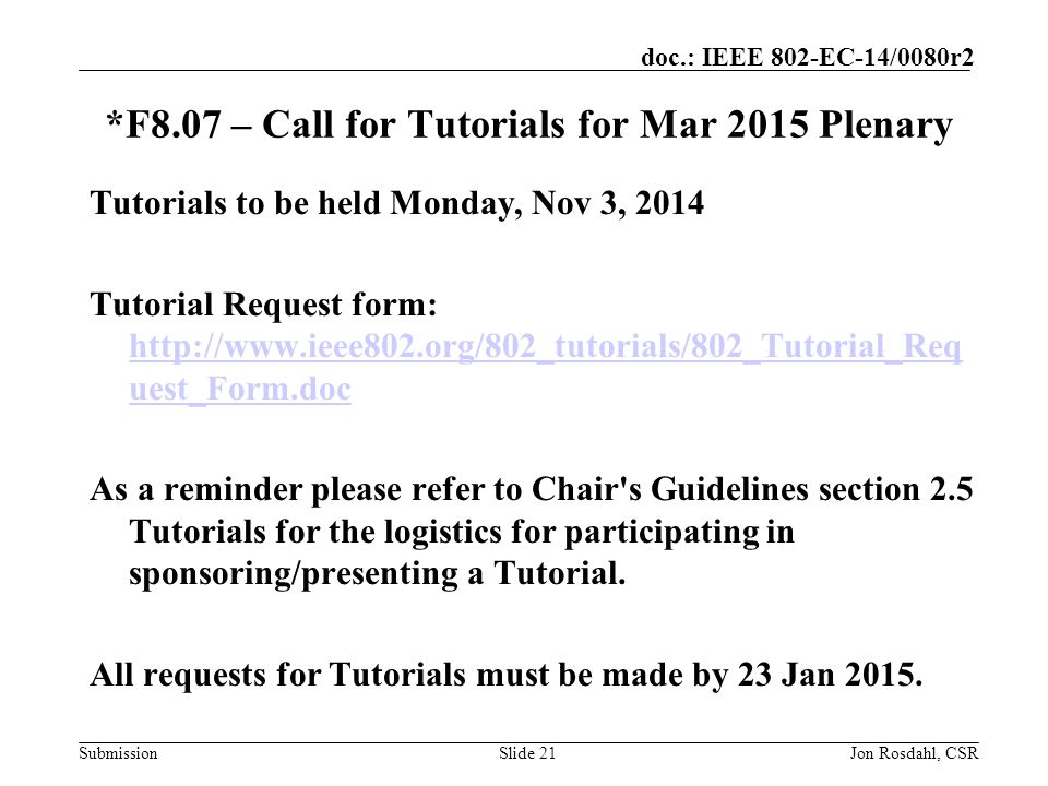 Submission doc.: IEEE 802-EC-14/0080r2 *F8.07 – Call for Tutorials for Mar 2015 Plenary Slide 21Jon Rosdahl, CSR Tutorials to be held Monday, Nov 3, 2014 Tutorial Request form: http://www.ieee802.org/802_tutorials/802_Tutorial_Req uest_Form.doc http://www.ieee802.org/802_tutorials/802_Tutorial_Req uest_Form.doc As a reminder please refer to Chair s Guidelines section 2.5 Tutorials for the logistics for participating in sponsoring/presenting a Tutorial.