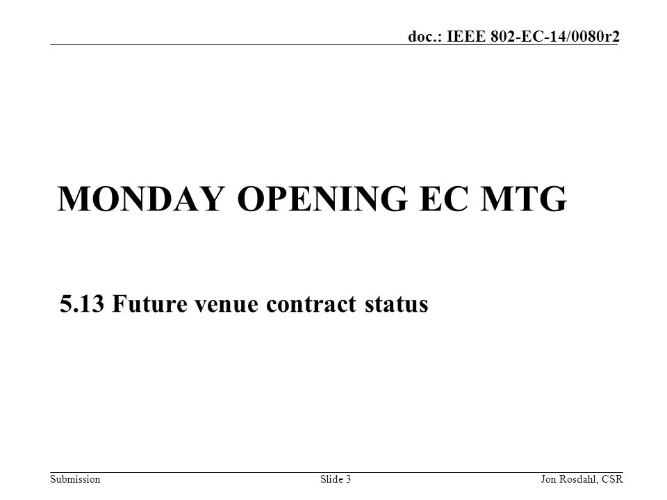 Submission doc.: IEEE 802-EC-14/0080r2 M5.13 Future venue contract status Future Venue Contract Status Document: 802-EC-12/40r8 More details to be added to spreadsheet Contracts completed since July: 2015 March – Estrel - Berlin 2016 March – The Venetian Macao 2017 July – Estrel - Berlin Targets for Consideration this week: 2017 March: Dallas – Atlanta - Orlando 2017 November: Orlando 2018 November: Singapore Tuesday 6:05 – 7:15 – Crocket A - discussion Slide 4Jon Rosdahl, CSR