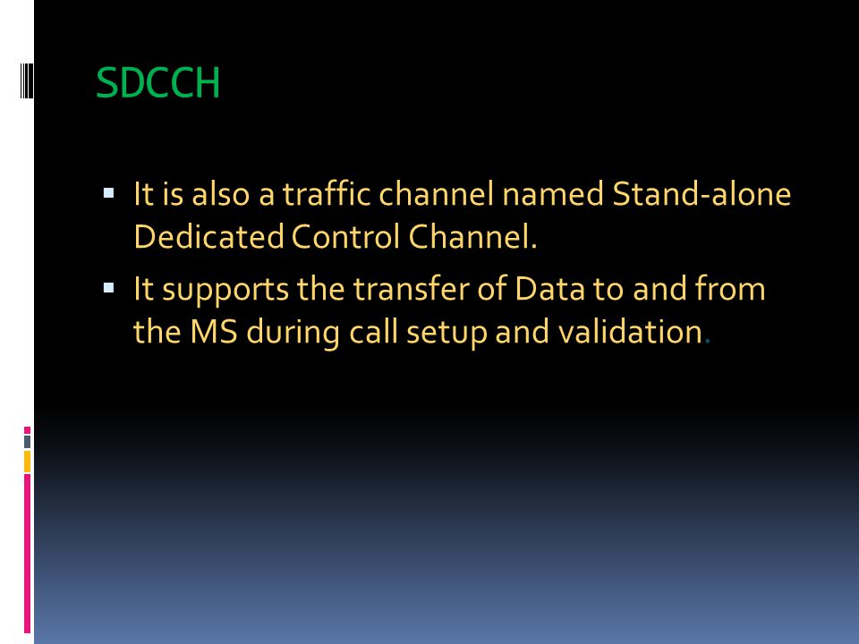 SDCCH  It is also a traffic channel named Stand-alone Dedicated Control Channel.  It supports the transfer of Data to and from the MS during call se