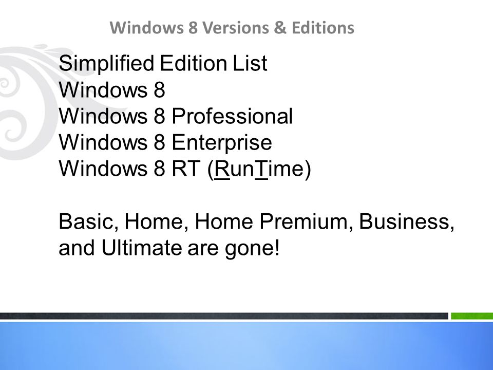 Windows 8 Versions & Editions Simplified Edition List Windows 8 Windows 8 Professional Windows 8 Enterprise Windows 8 RT (RunTime) Basic, Home, Home Premium, Business, and Ultimate are gone!