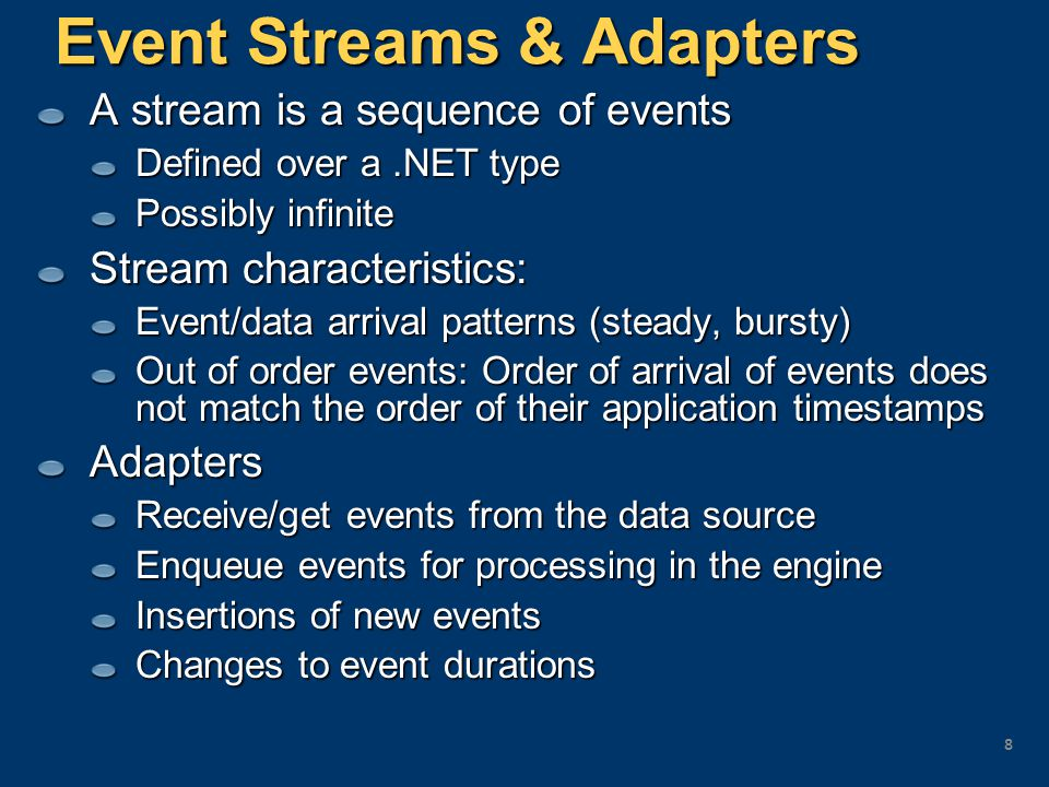 StreamInsight Query Features Operators over streams Calculations (PROJECT) Correlation of streams from different data sources (JOIN) Check for absence of activity with a data source (EXISTS) Selection of events from streams (FILTER) Stream partitioning (GROUP & APPLY) Aggregation (SUM, COUNT, …) Ranking and heavy hitters (TOP-K) Temporal operations: hopping window, sliding window Extensibility – to add new domain-specific operators