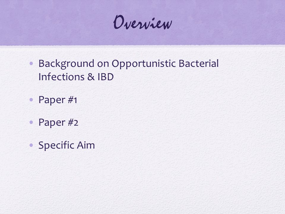 Overview Background on Opportunistic Bacterial Infections & IBD Paper #1 Paper #2 Specific Aim
