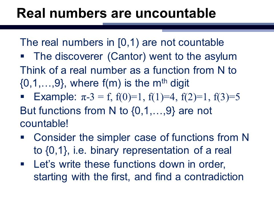 Real numbers are uncountable The real numbers in [0,1) are not countable  The discoverer (Cantor) went to the asylum Think of a real number as a func