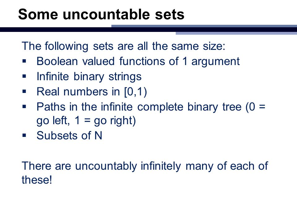 Some uncountable sets The following sets are all the same size:  Boolean valued functions of 1 argument  Infinite binary strings  Real numbers in [