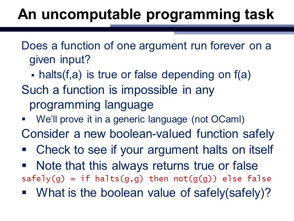 An uncomputable programming task Does a function of one argument run forever on a given input?  halts(f,a) is true or false depending on f(a) Such a