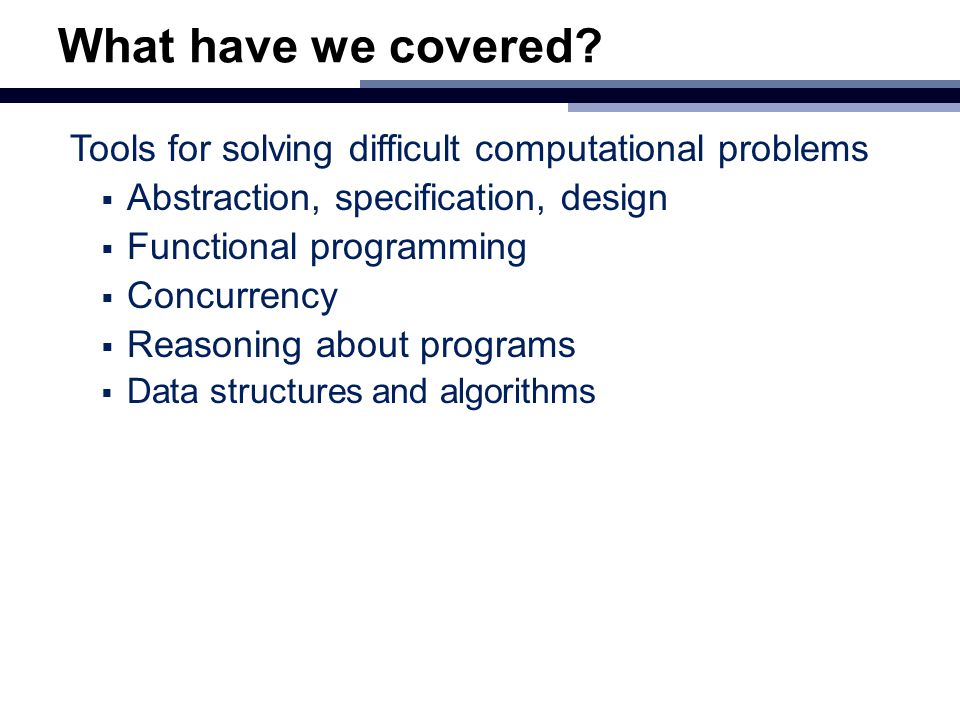 What have we covered? Tools for solving difficult computational problems  Abstraction, specification, design  Functional programming  Concurrency 