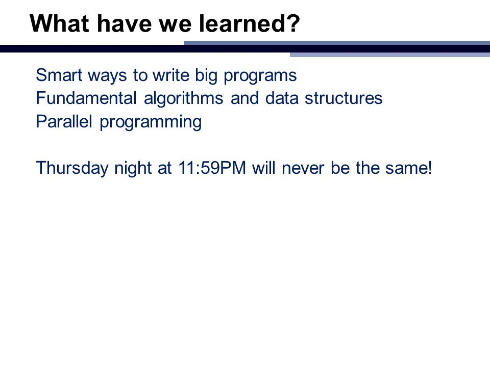 What have we learned? Smart ways to write big programs Fundamental algorithms and data structures Parallel programming Thursday night at 11:59PM will