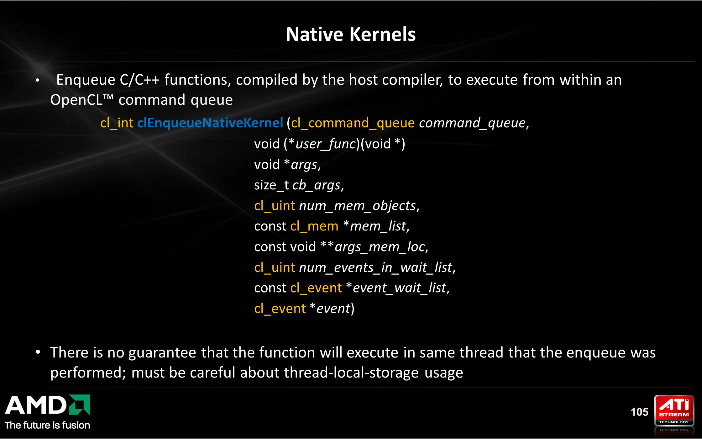 105 Native Kernels Enqueue C/C++ functions, compiled by the host compiler, to execute from within an OpenCL™ command queue cl_int clEnqueueNativeKernel (cl_command_queue command_queue, void (*user_func)(void *) void *args, size_t cb_args, cl_uint num_mem_objects, const cl_mem *mem_list, const void **args_mem_loc, cl_uint num_events_in_wait_list, const cl_event *event_wait_list, cl_event *event) There is no guarantee that the function will execute in same thread that the enqueue was performed; must be careful about thread-local-storage usage