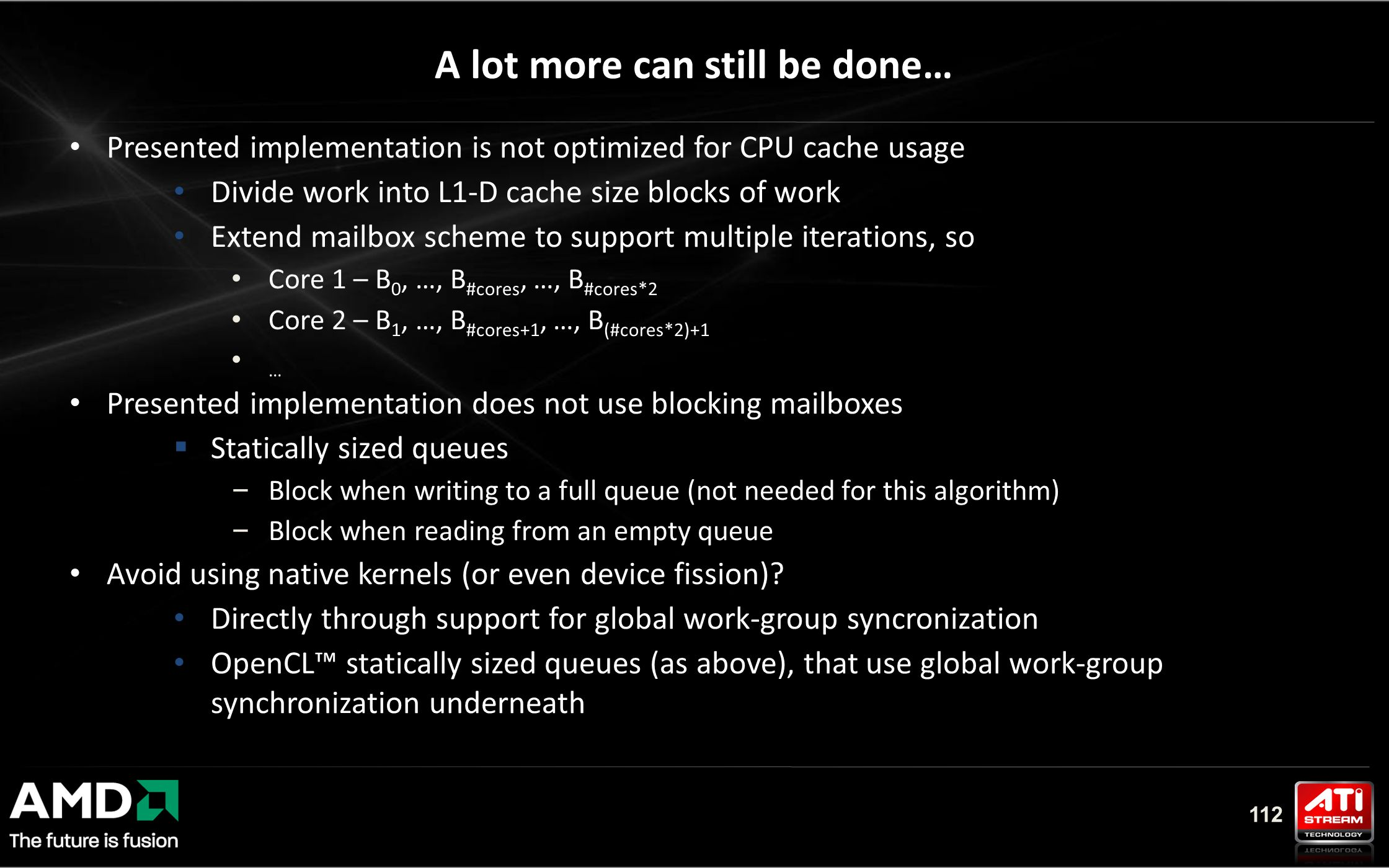 112 Presented implementation is not optimized for CPU cache usage Divide work into L1-D cache size blocks of work Extend mailbox scheme to support multiple iterations, so Core 1 – B 0, …, B #cores, …, B #cores*2 Core 2 – B 1, …, B #cores+1, …, B (#cores*2)+1 … Presented implementation does not use blocking mailboxes  Statically sized queues – Block when writing to a full queue (not needed for this algorithm) – Block when reading from an empty queue Avoid using native kernels (or even device fission).
