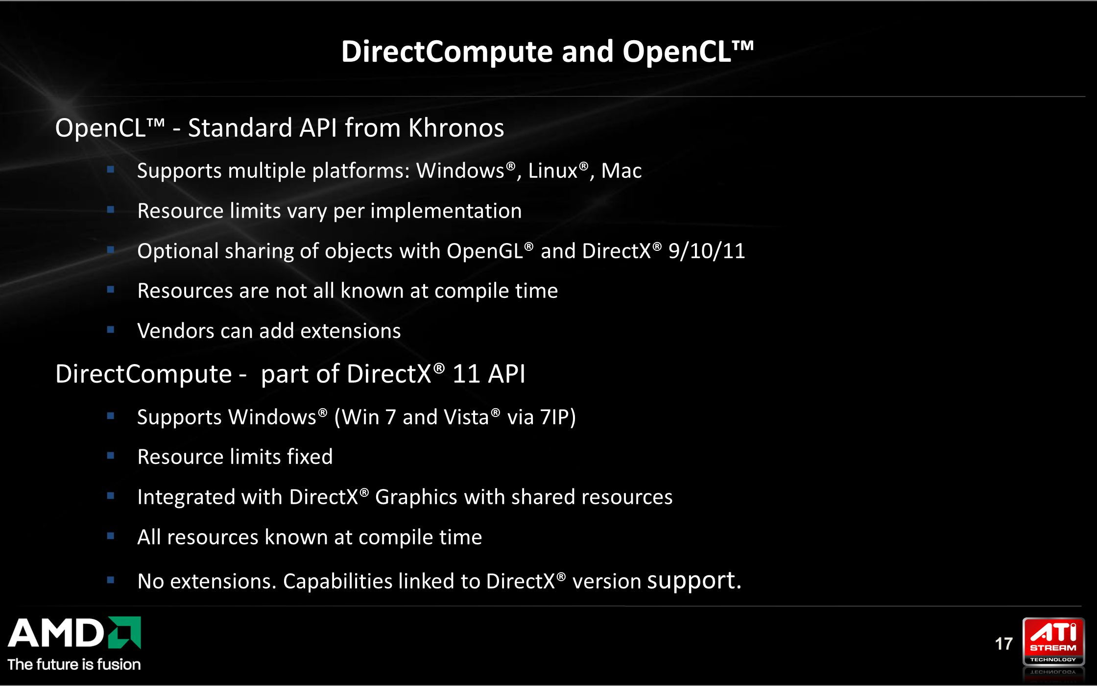 17 OpenCL™ - Standard API from Khronos  Supports multiple platforms: Windows®, Linux®, Mac  Resource limits vary per implementation  Optional sharing of objects with OpenGL® and DirectX® 9/10/11  Resources are not all known at compile time  Vendors can add extensions DirectCompute - part of DirectX® 11 API  Supports Windows® (Win 7 and Vista® via 7IP)  Resource limits fixed  Integrated with DirectX® Graphics with shared resources  All resources known at compile time  No extensions.