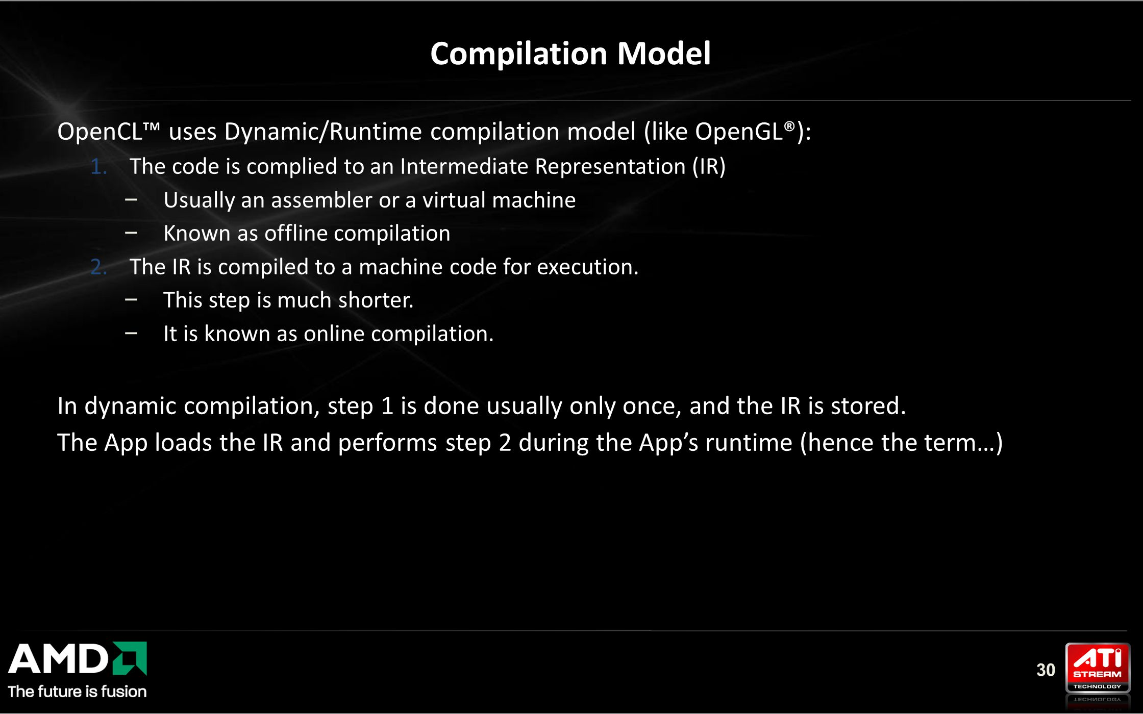 30 OpenCL™ uses Dynamic/Runtime compilation model (like OpenGL®): 1.The code is complied to an Intermediate Representation (IR) – Usually an assembler or a virtual machine – Known as offline compilation 2.The IR is compiled to a machine code for execution.