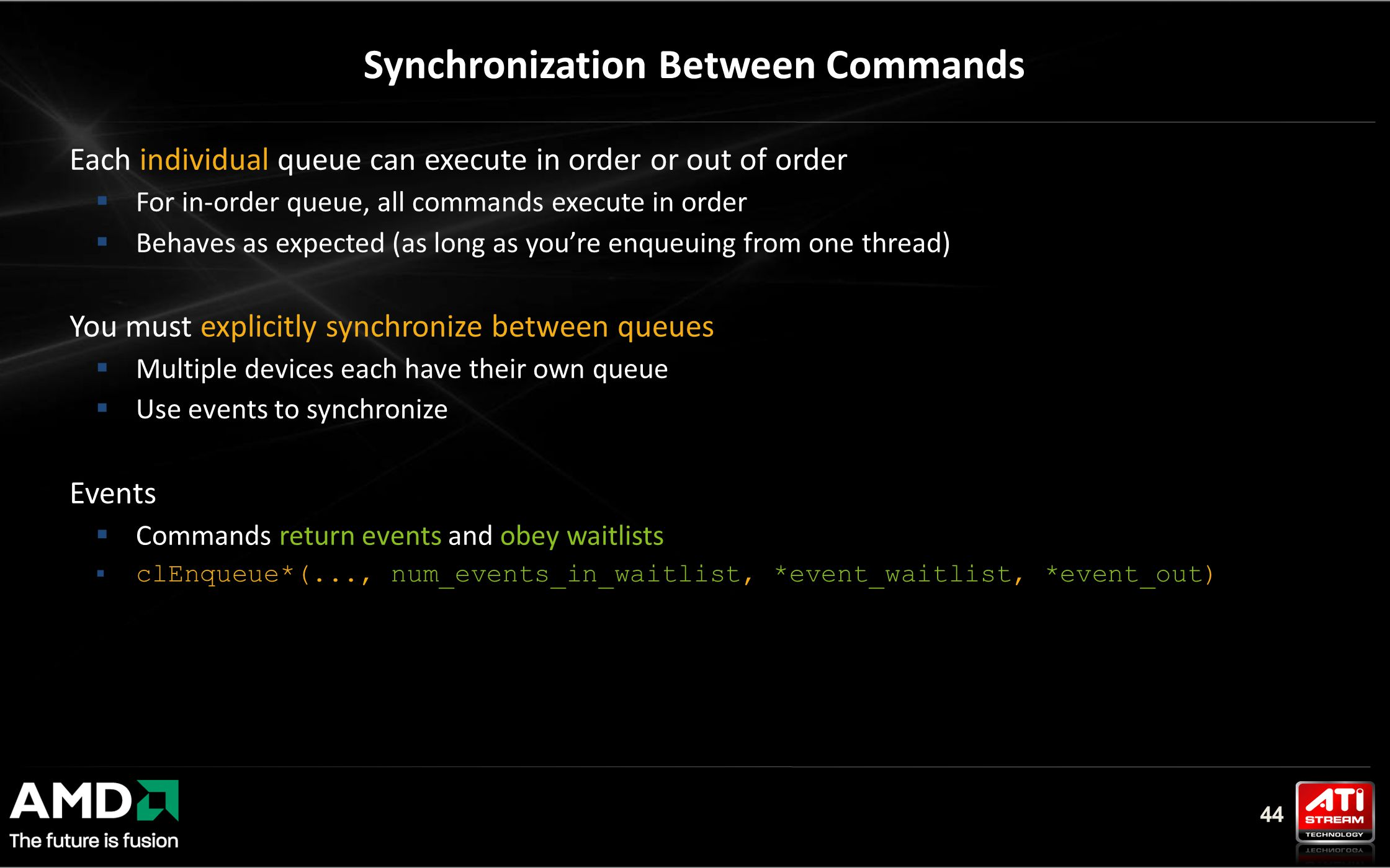 44 Synchronization Between Commands Each individual queue can execute in order or out of order  For in-order queue, all commands execute in order  Behaves as expected (as long as you're enqueuing from one thread) You must explicitly synchronize between queues  Multiple devices each have their own queue  Use events to synchronize Events  Commands return events and obey waitlists  clEnqueue*(..., num_events_in_waitlist, *event_waitlist, *event_out)