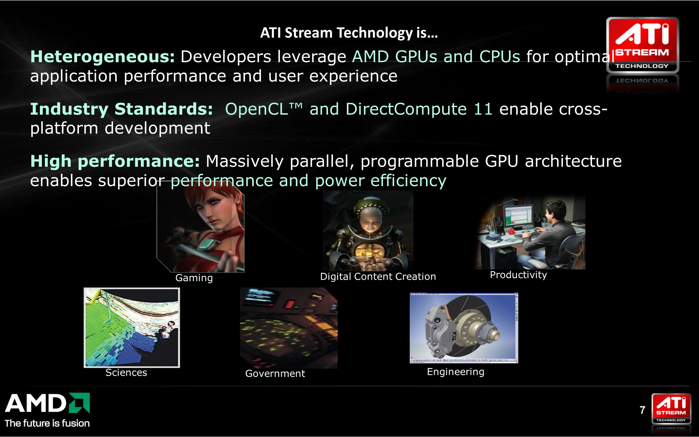 7 Digital Content Creation ATI Stream Technology is… Engineering Sciences Government Gaming Productivity Heterogeneous: Developers leverage AMD GPUs and CPUs for optimal application performance and user experience Industry Standards: OpenCL™ and DirectCompute 11 enable cross- platform development High performance: Massively parallel, programmable GPU architecture enables superior performance and power efficiency